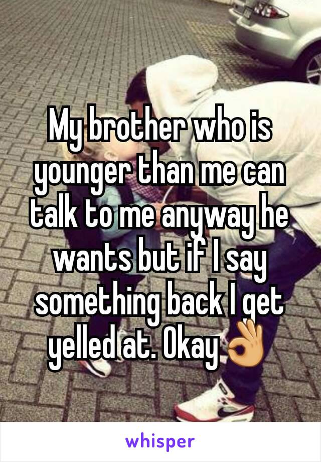 My brother who is younger than me can talk to me anyway he wants but if I say something back I get yelled at. Okay👌