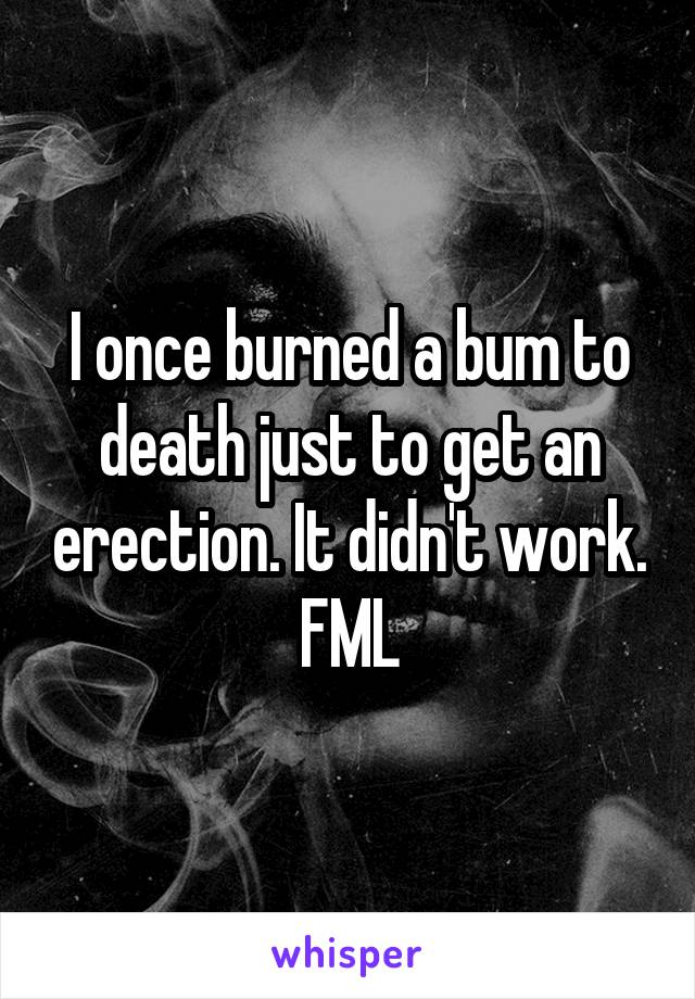 I once burned a bum to death just to get an erection. It didn't work. FML