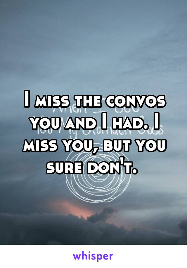 I miss the convos you and I had. I miss you, but you sure don't.