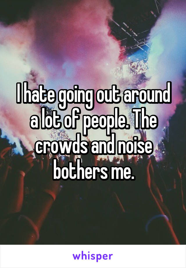 I hate going out around a lot of people. The crowds and noise bothers me.