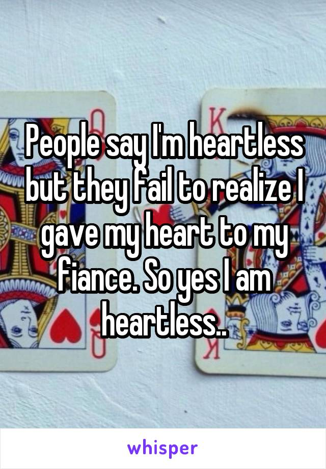 People say I'm heartless but they fail to realize I gave my heart to my fiance. So yes I am heartless..