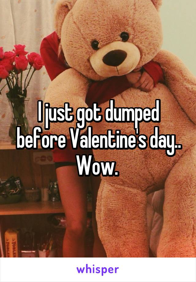 I just got dumped before Valentine's day.. Wow.