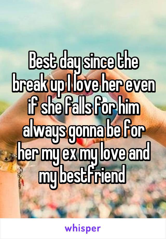 Best day since the break up I love her even if she falls for him always gonna be for her my ex my love and my bestfriend