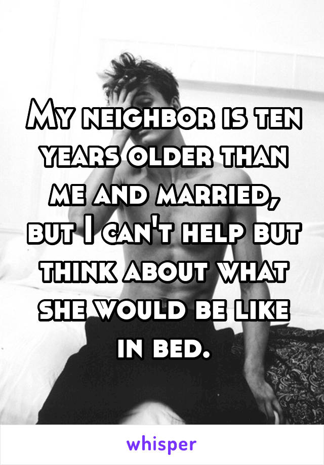 My neighbor is ten years older than me and married, but I can't help but think about what she would be like in bed.