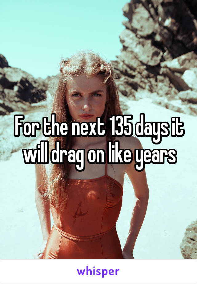 For the next 135 days it will drag on like years
