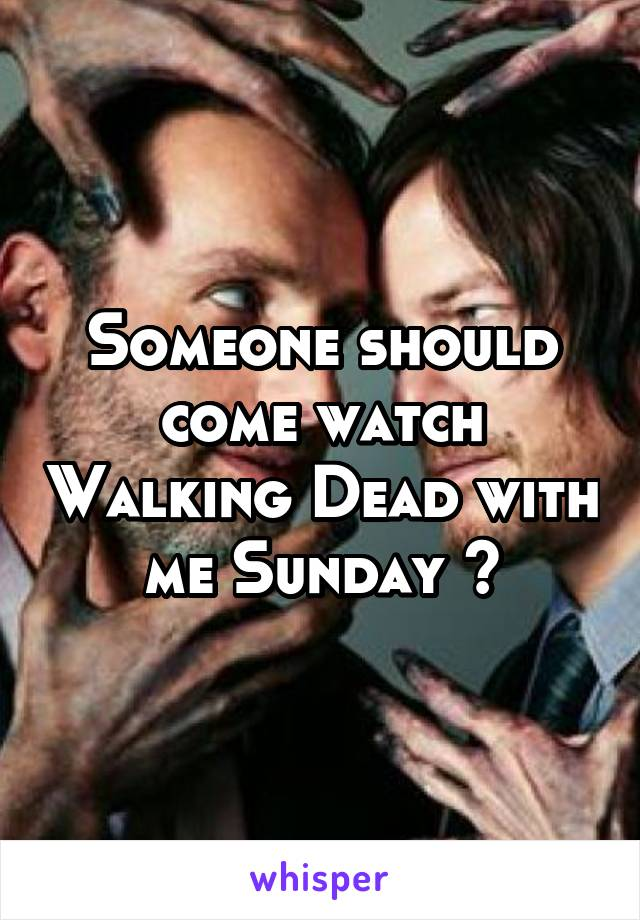 Someone should come watch Walking Dead with me Sunday 😁