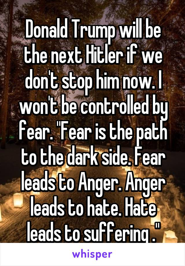 """Donald Trump will be the next Hitler if we don't stop him now. I won't be controlled by fear. """"Fear is the path to the dark side. Fear leads to Anger. Anger leads to hate. Hate leads to suffering ."""""""