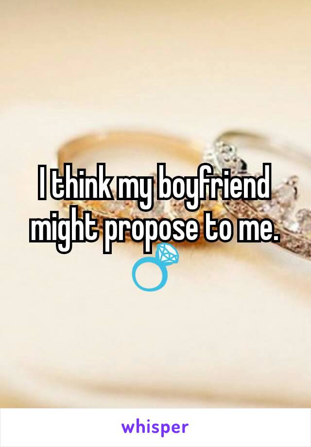 I think my boyfriend might propose to me. 💍