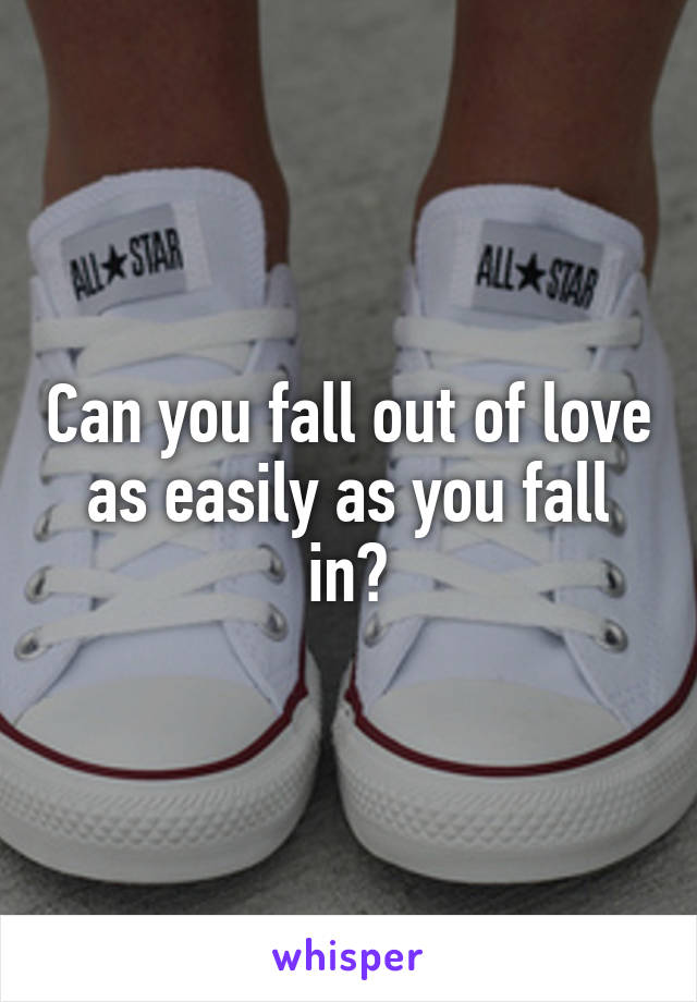 Can you fall out of love as easily as you fall in?