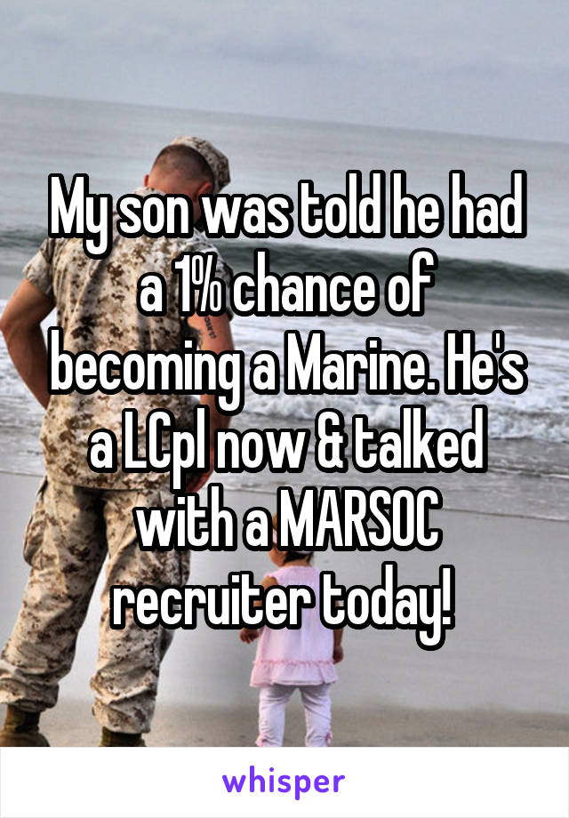 My son was told he had a 1% chance of becoming a Marine. He's a LCpl now & talked with a MARSOC recruiter today!