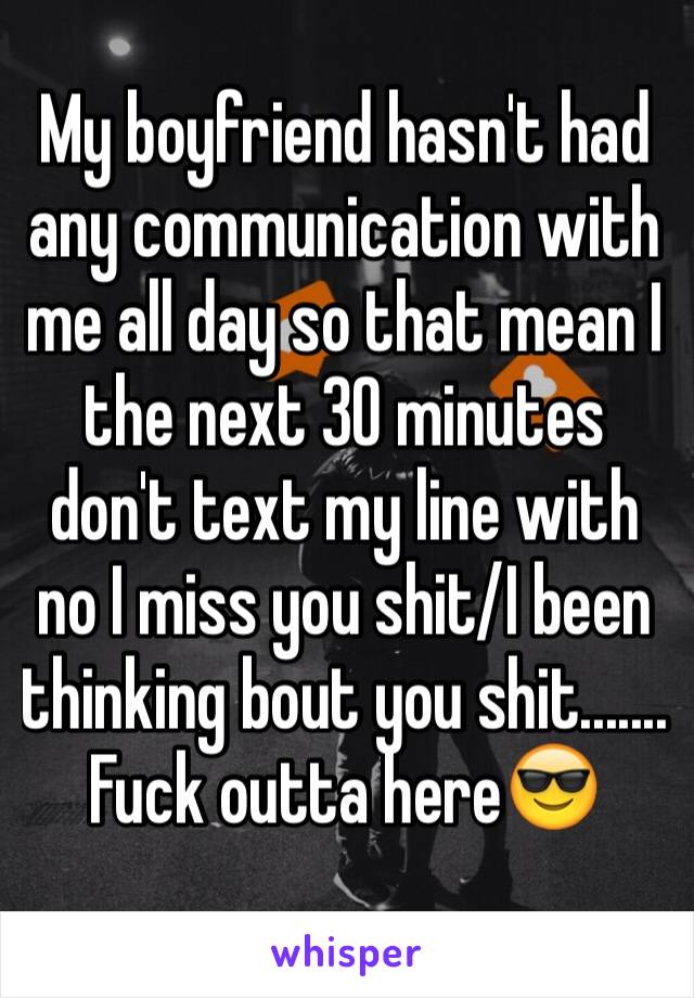 My boyfriend hasn't had any communication with me all day so that mean I the next 30 minutes don't text my line with no I miss you shit/I been thinking bout you shit....... Fuck outta here😎