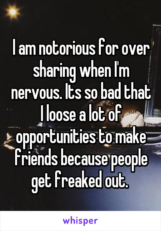 I am notorious for over sharing when I'm nervous. Its so bad that I loose a lot of opportunities to make friends because people get freaked out.