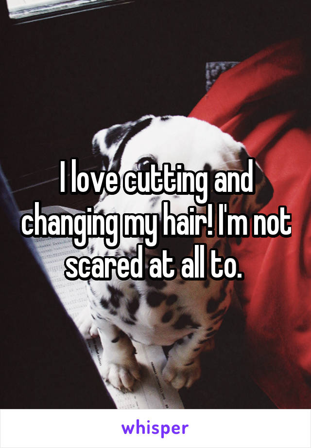 I love cutting and changing my hair! I'm not scared at all to.