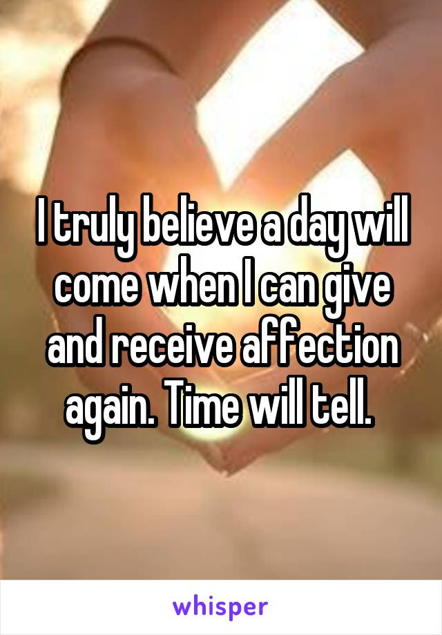 I truly believe a day will come when I can give and receive affection again. Time will tell.