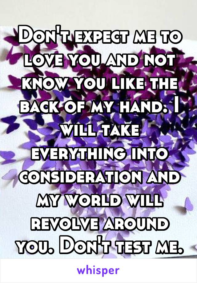 Don't expect me to love you and not know you like the back of my hand. I will take everything into consideration and my world will revolve around you. Don't test me.
