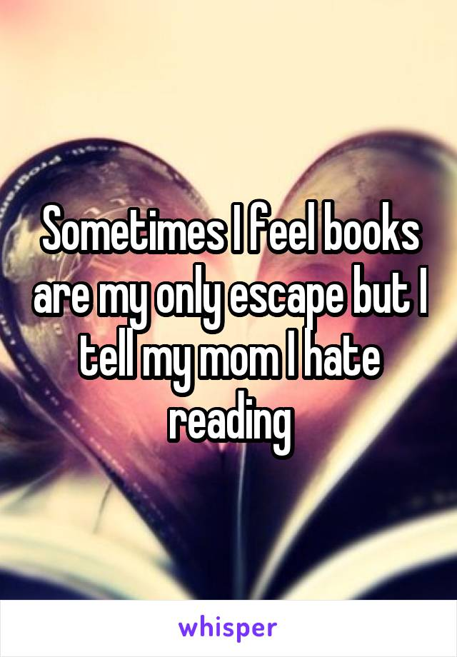 Sometimes I feel books are my only escape but I tell my mom I hate reading