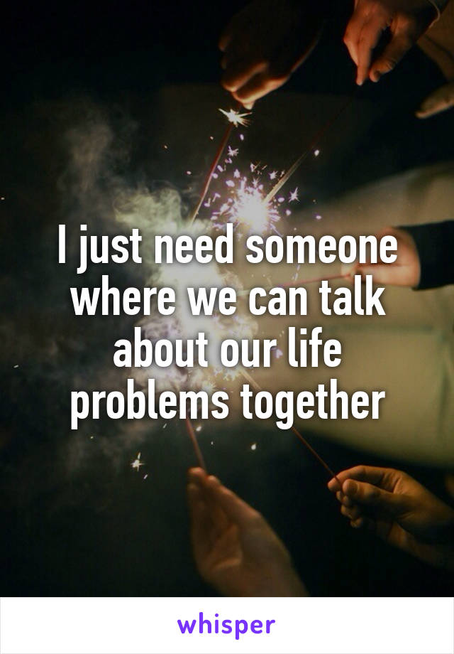 I just need someone where we can talk about our life problems together
