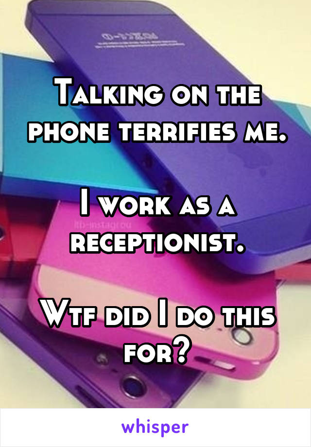 Talking on the phone terrifies me.  I work as a receptionist.  Wtf did I do this for?
