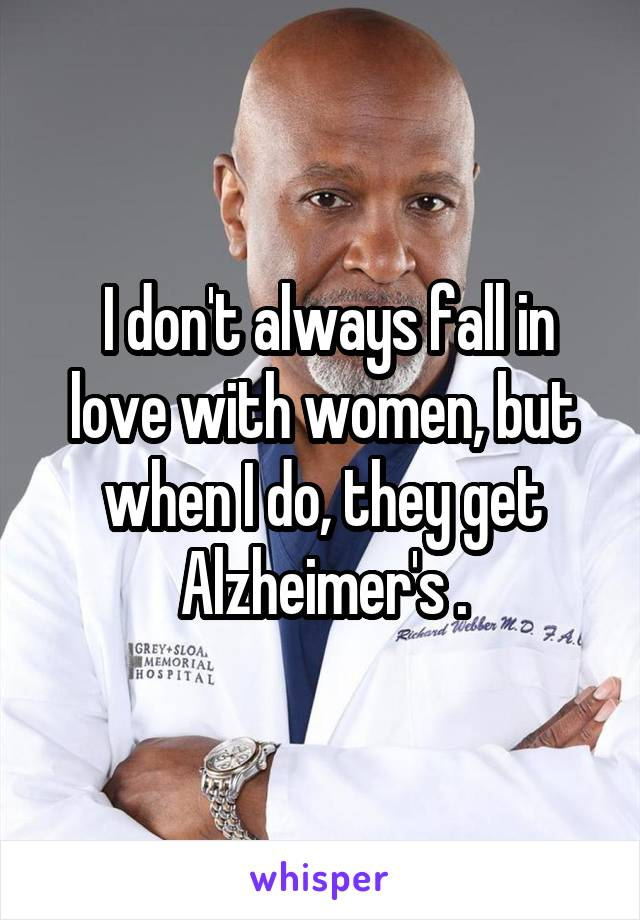 I don't always fall in love with women, but when I do, they get Alzheimer's .