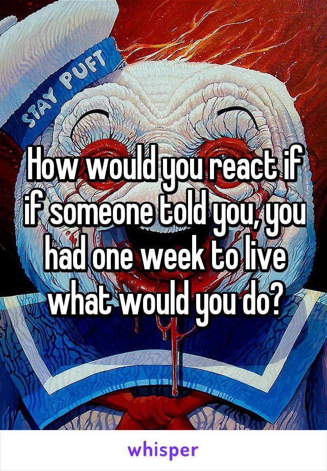 How would you react if if someone told you, you had one week to live what would you do?