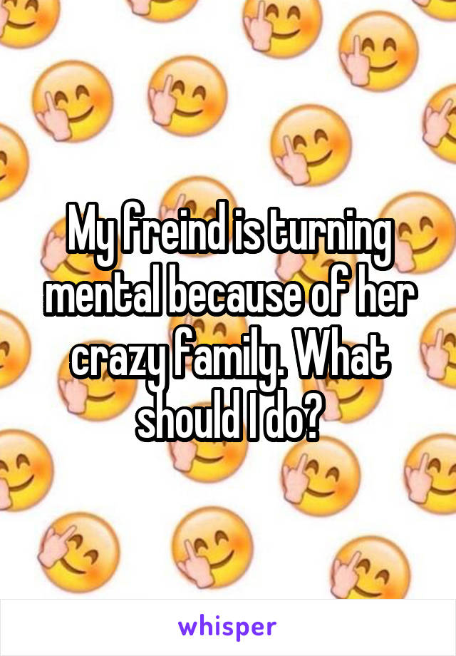 My freind is turning mental because of her crazy family. What should I do?