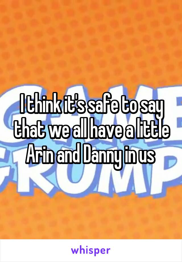 I think it's safe to say that we all have a little Arin and Danny in us