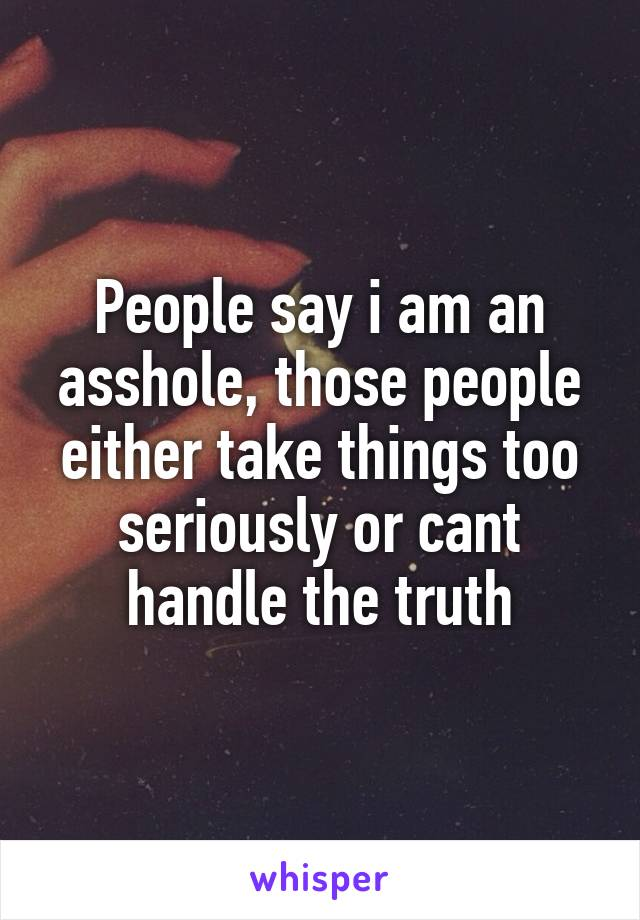 People say i am an asshole, those people either take things too seriously or cant handle the truth
