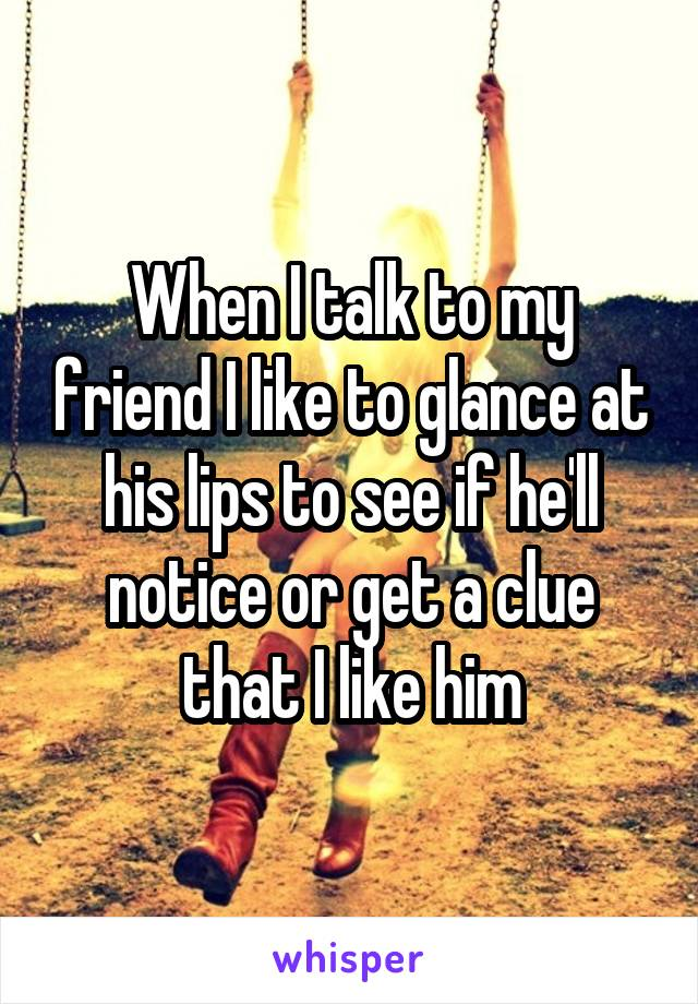 When I talk to my friend I like to glance at his lips to see if he'll notice or get a clue that I like him