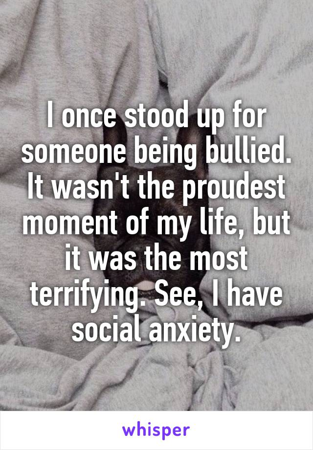 I once stood up for someone being bullied. It wasn't the proudest moment of my life, but it was the most terrifying. See, I have social anxiety.