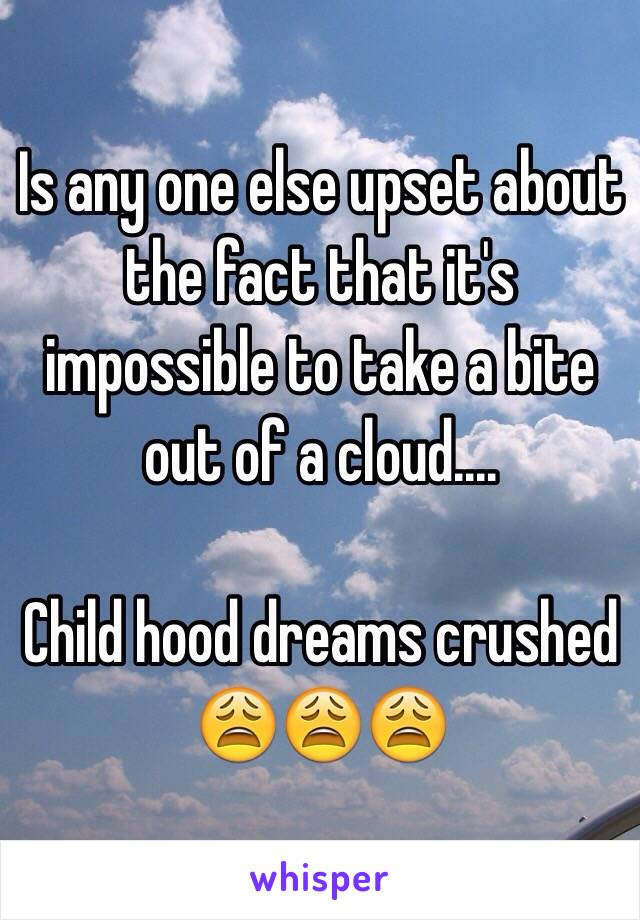 Is any one else upset about the fact that it's impossible to take a bite out of a cloud....  Child hood dreams crushed 😩😩😩