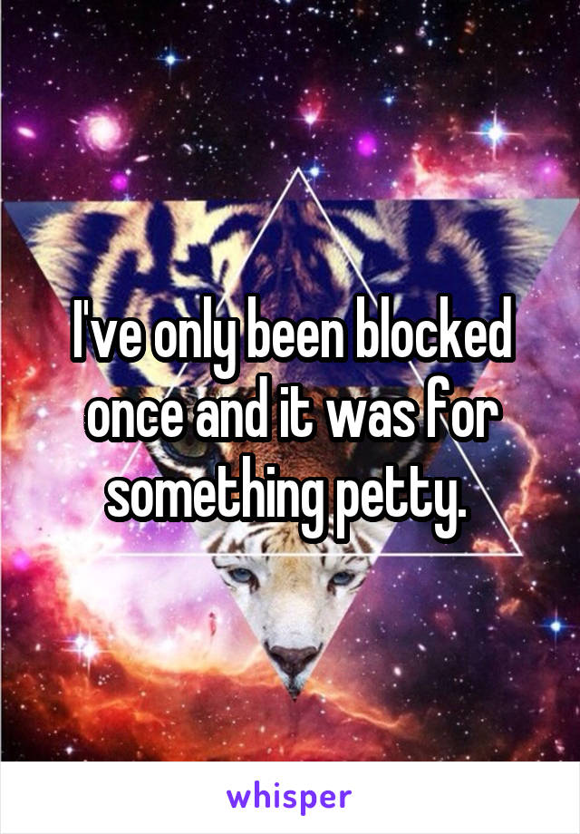 I've only been blocked once and it was for something petty.