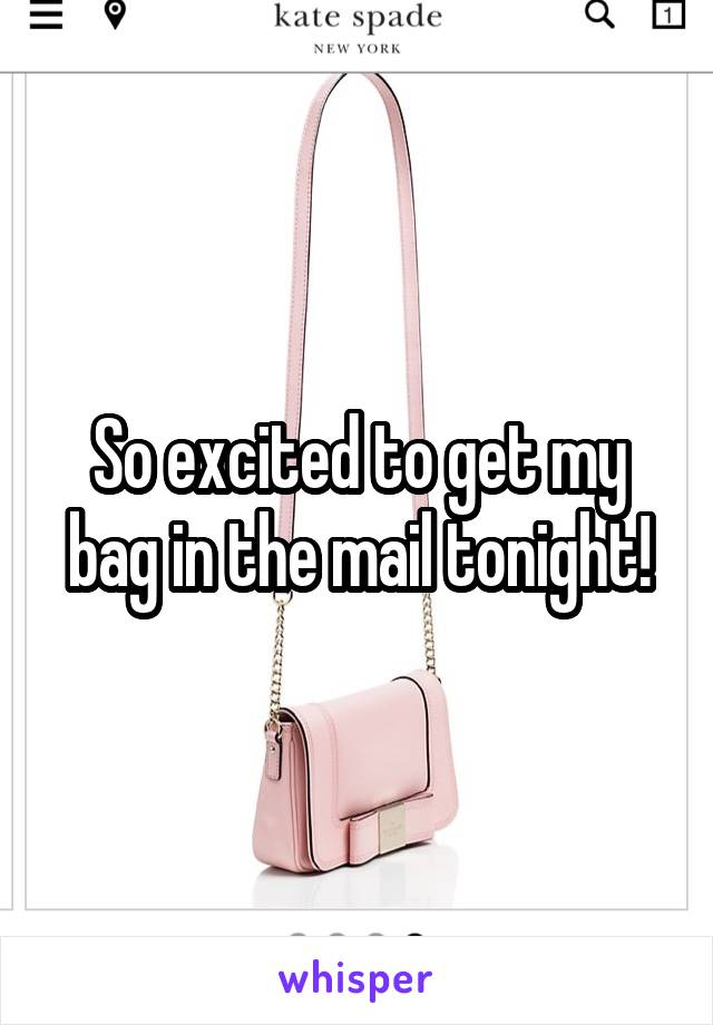 So excited to get my bag in the mail tonight!