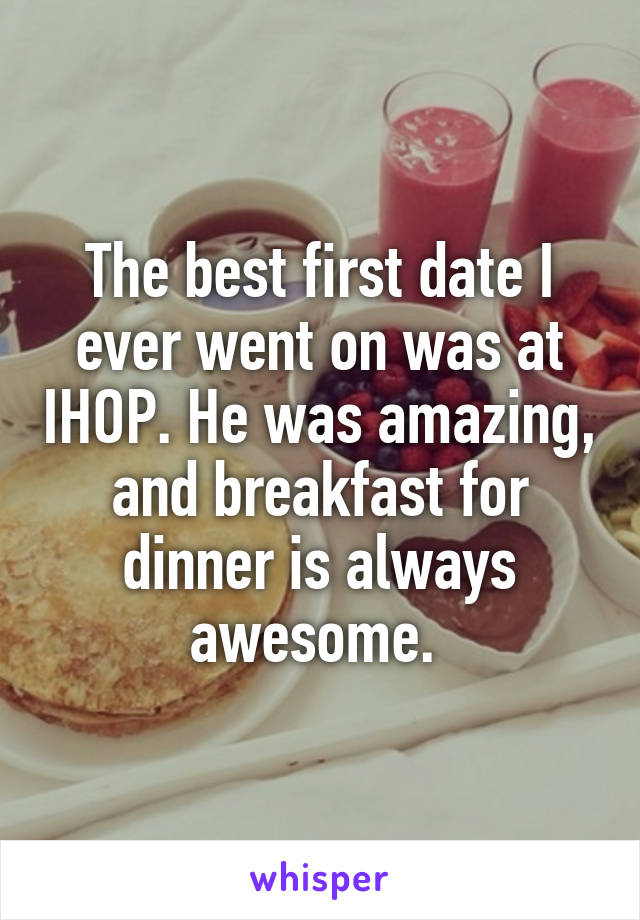 The best first date I ever went on was at IHOP. He was amazing, and breakfast for dinner is always awesome.