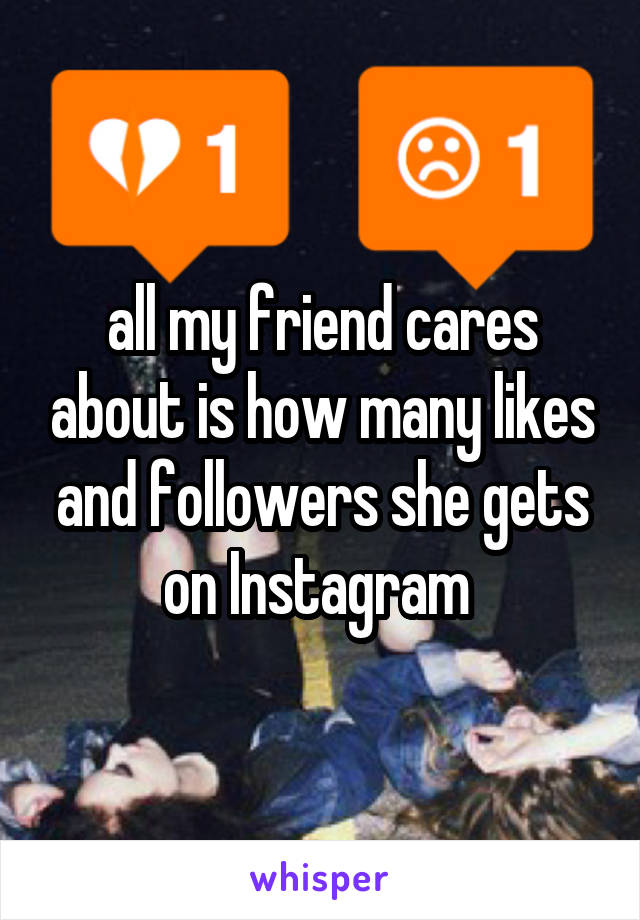 all my friend cares about is how many likes and followers she gets on Instagram