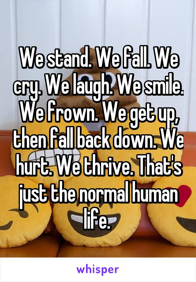 We stand. We fall. We cry. We laugh. We smile. We frown. We get up, then fall back down. We hurt. We thrive. That's just the normal human life.