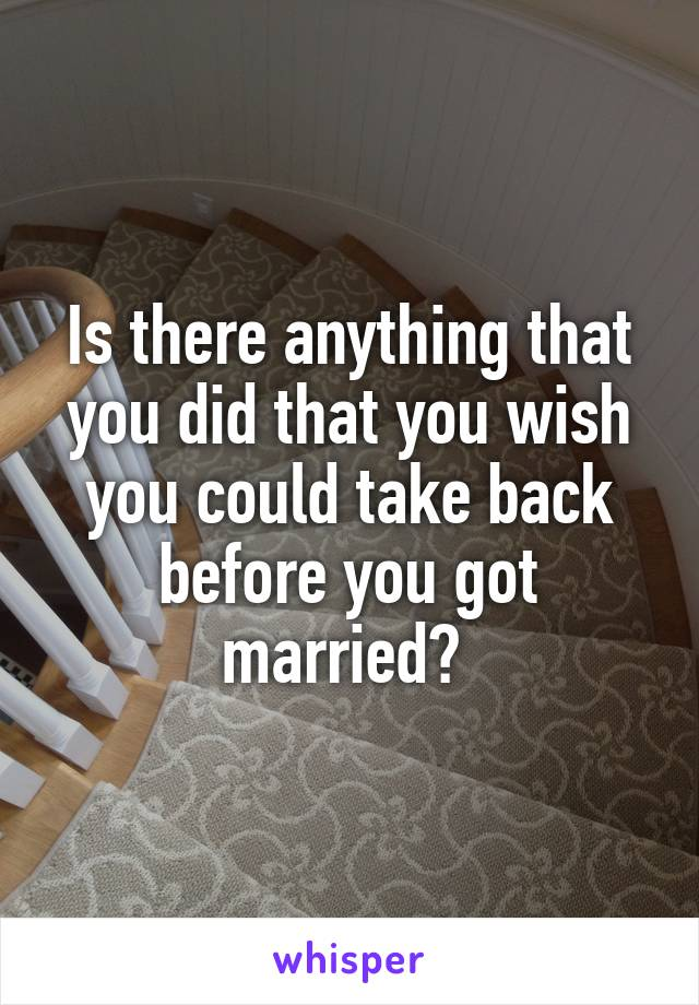 Is there anything that you did that you wish you could take back before you got married?