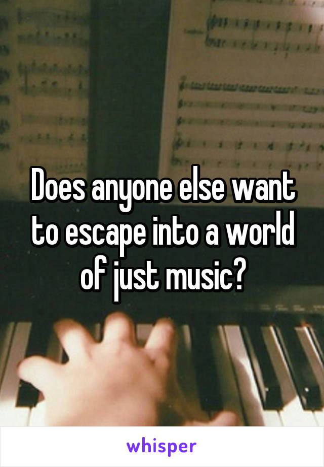 Does anyone else want to escape into a world of just music?
