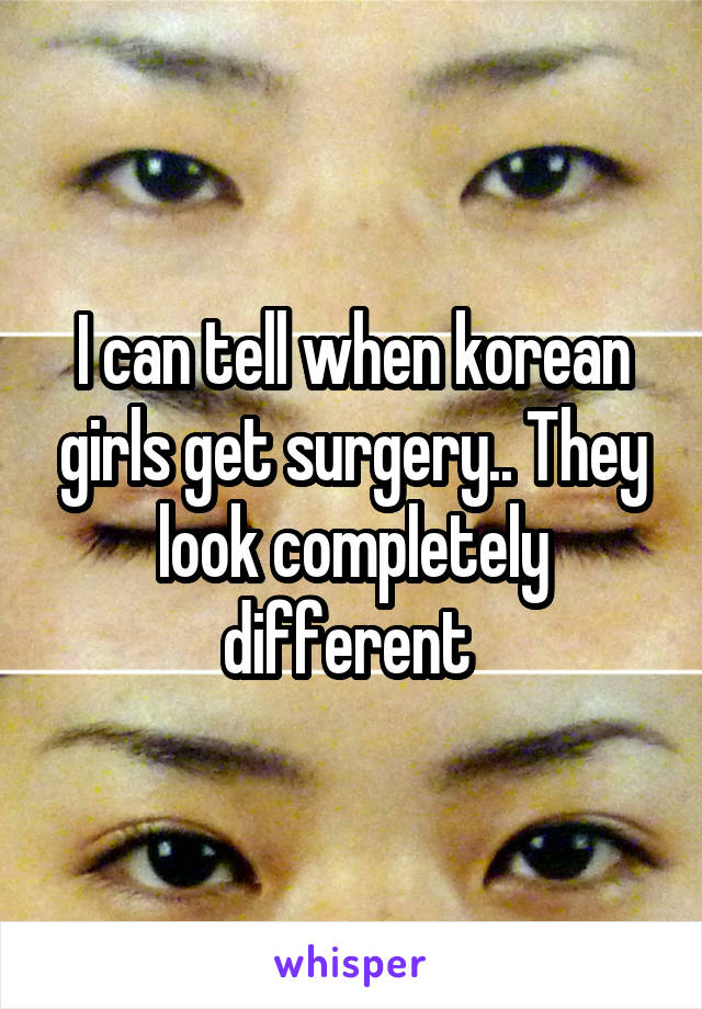 I can tell when korean girls get surgery.. They look completely different