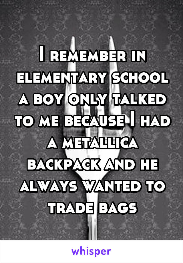 I remember in elementary school a boy only talked to me because I had a metallica backpack and he always wanted to trade bags