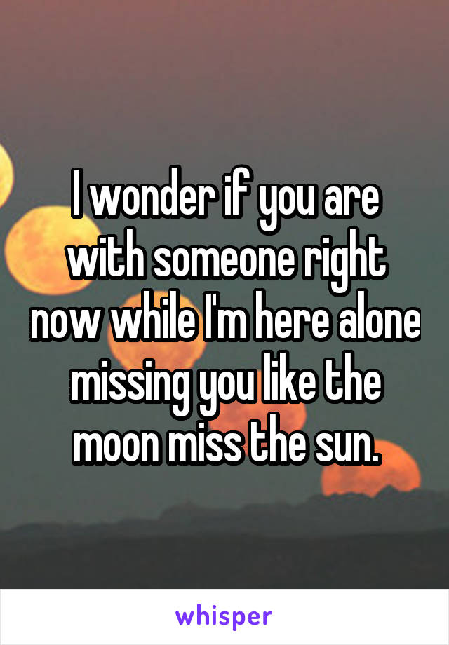 I wonder if you are with someone right now while I'm here alone missing you like the moon miss the sun.