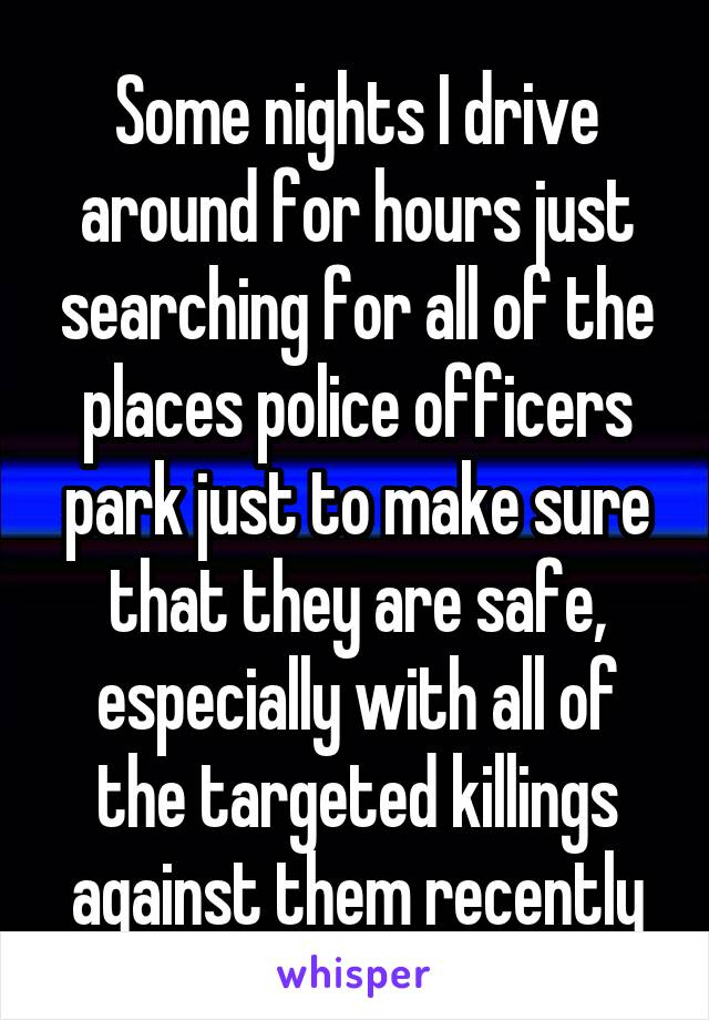 Some nights I drive around for hours just searching for all of the places police officers park just to make sure that they are safe, especially with all of the targeted killings against them recently