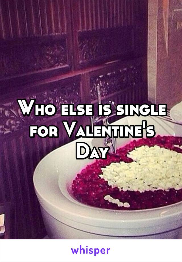 Who else is single for Valentine's Day
