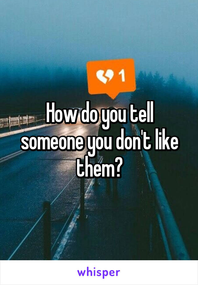 How do you tell someone you don't like them?