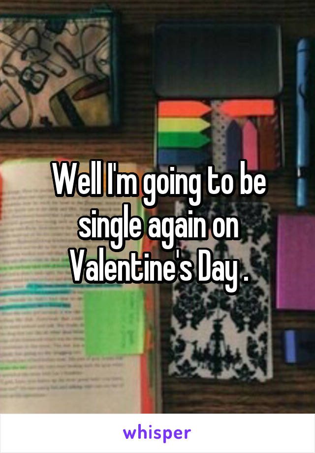 Well I'm going to be single again on Valentine's Day .
