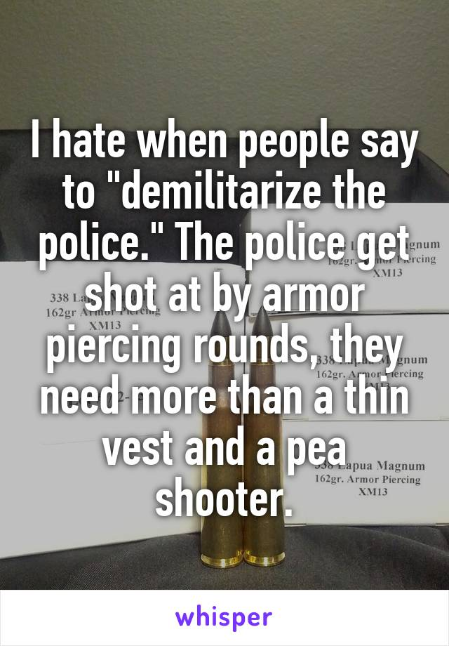 "I hate when people say to ""demilitarize the police."" The police get shot at by armor piercing rounds, they need more than a thin vest and a pea shooter."