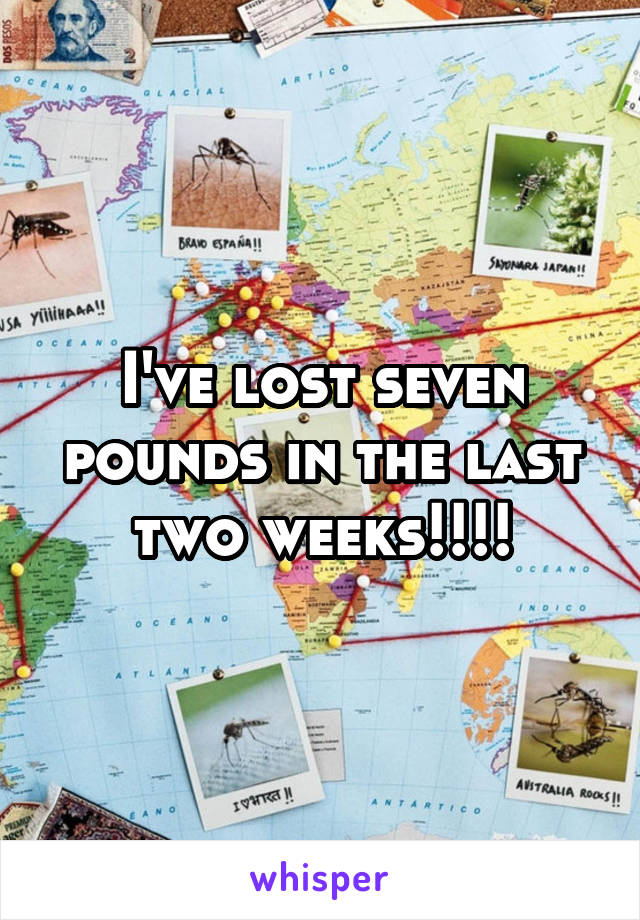 I've lost seven pounds in the last two weeks!!!!