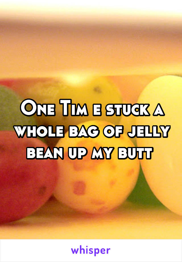 One Tim e stuck a whole bag of jelly bean up my butt