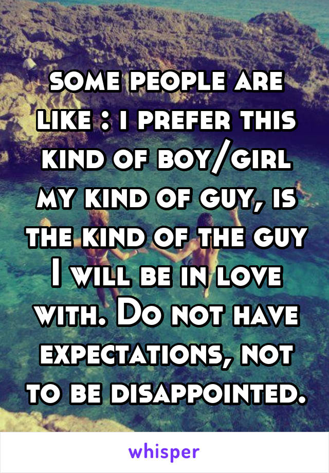 some people are like : i prefer this kind of boy/girl my kind of guy, is the kind of the guy I will be in love with. Do not have expectations, not to be disappointed.