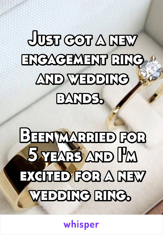 Just got a new engagement ring and wedding bands.   Been married for 5 years and I'm excited for a new wedding ring.
