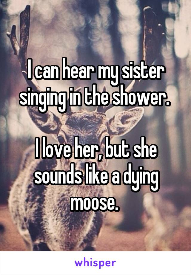 I can hear my sister singing in the shower.   I love her, but she sounds like a dying moose.